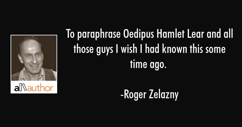 To paraphrase Oedipus Hamlet Lear and all those guys I wish I had known this some time ago. - Roger Zelazny Quote