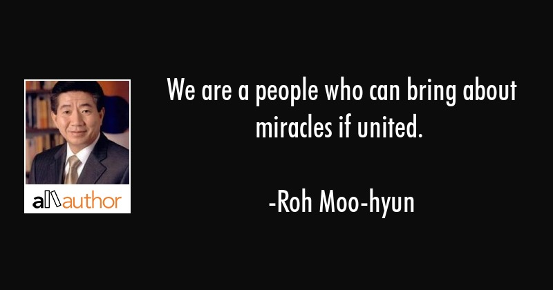 We are a people who can bring about miracles if united. - Roh Moo-hyun Quote