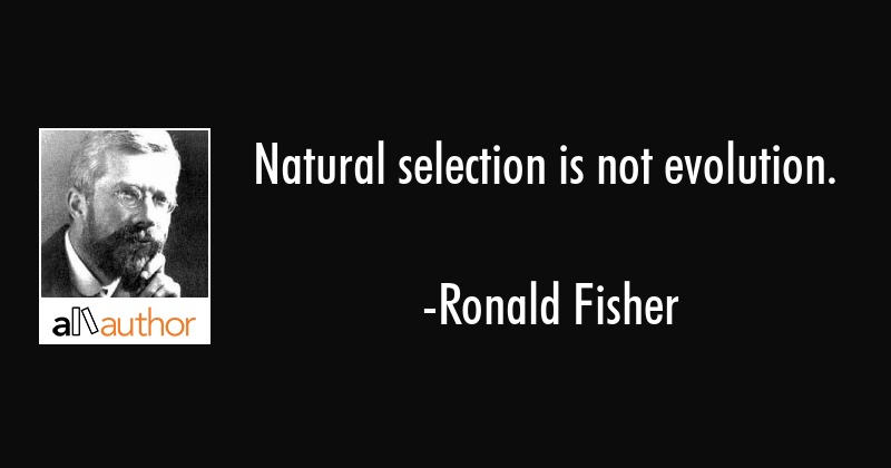 Natural selection is not evolution. - Ronald Fisher Quote