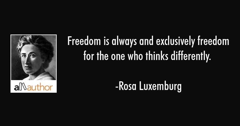Freedom is always and exclusively freedom for the one who thinks differently. - Rosa Luxemburg Quote