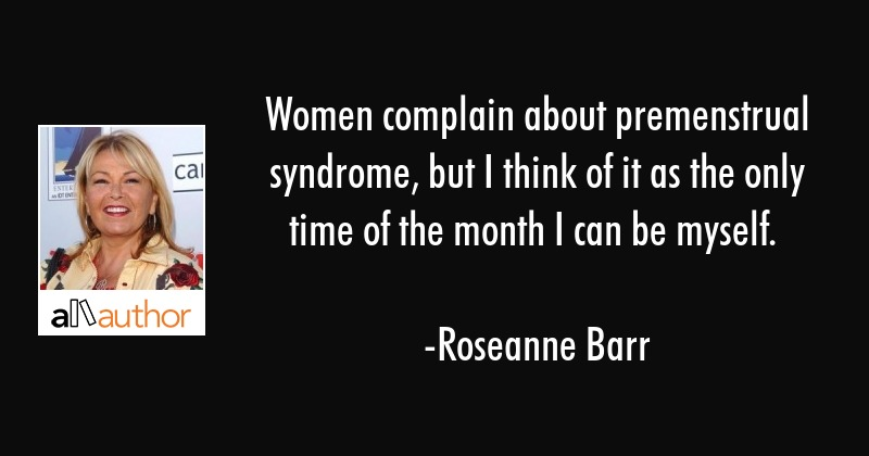Women complain about premenstrual syndrome, but I think of it as the only time of the month I can... - Roseanne Barr Quote