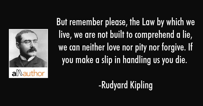 But remember please, the Law by which we live, we are not built to comprehend a lie, we can neither... - Rudyard Kipling Quote