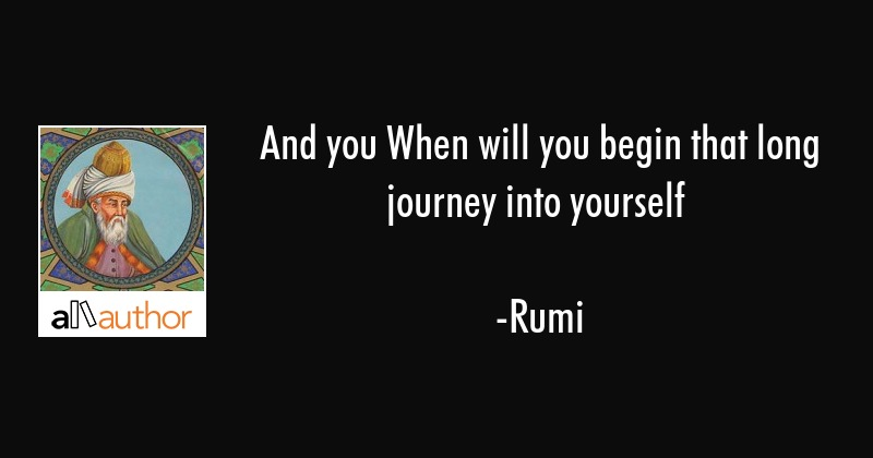 And you When will you begin that long journey into yourself - Rumi Quote