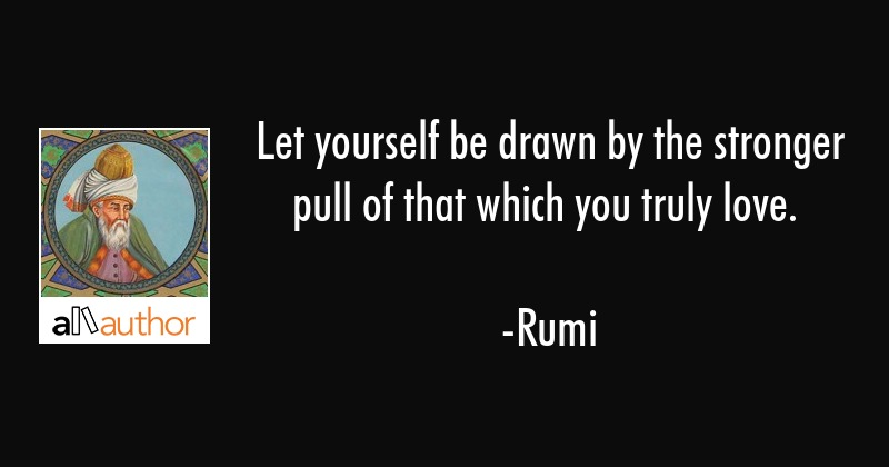 Let yourself be drawn by the stronger pull of that which you truly love. - Rumi Quote
