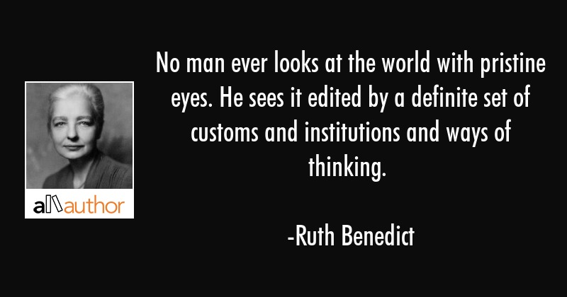 No man ever looks at the world with pristine eyes. He sees it edited by a definite set of customs... - Ruth Benedict Quote