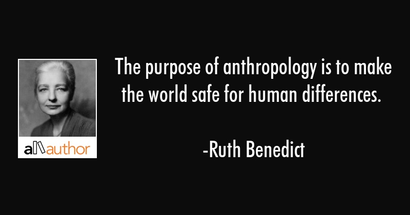 The purpose of anthropology is to make the world safe for human differences. - Ruth Benedict Quote