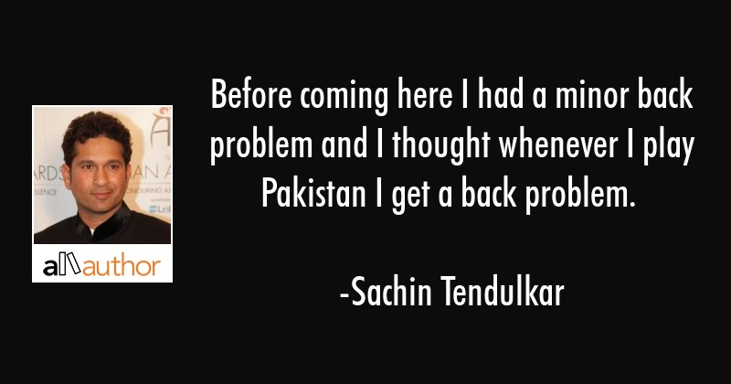 Before coming here I had a minor back problem and I thought whenever I play Pakistan I get a back... - Sachin Tendulkar Quote