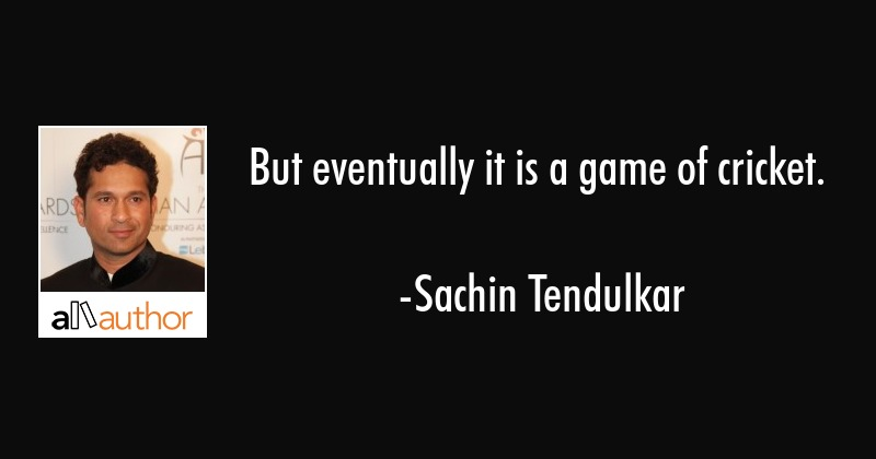But eventually it is a game of cricket. - Sachin Tendulkar Quote