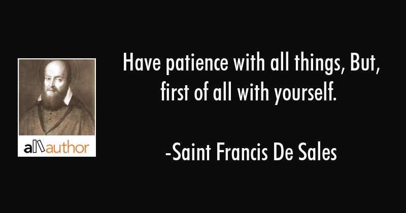 Have patience with all things, But, first of all with yourself. - Saint Francis De Sales Quote