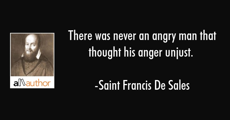 There was never an angry man that thought his anger unjust. - Saint Francis De Sales Quote