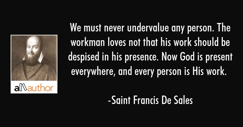 We must never undervalue any person. The workman loves not that his work should be despised in his... - Saint Francis De Sales Quote