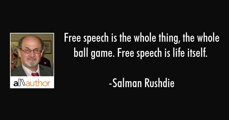 Free speech is the whole thing, the whole ball game. Free speech is life itself. - Salman Rushdie Quote