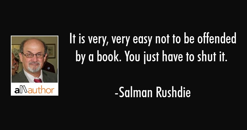 It is very, very easy not to be offended by a book. You just have to shut it. - Salman Rushdie Quote