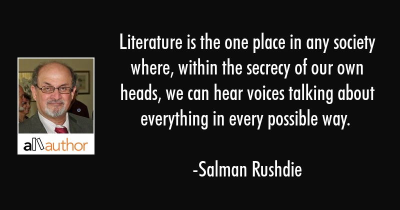 Literature is the one place in any society where, within the secrecy of our own heads, we can hear... - Salman Rushdie Quote