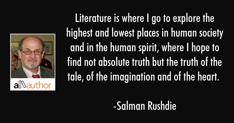 Literature is where I go to explore the highest and lowest places in human society and in the human... - Salman Rushdie Quote