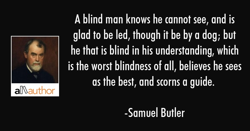 A blind man knows he cannot see, and is glad to be led, though it be by a dog; but he that is blind... - Samuel Butler Quote