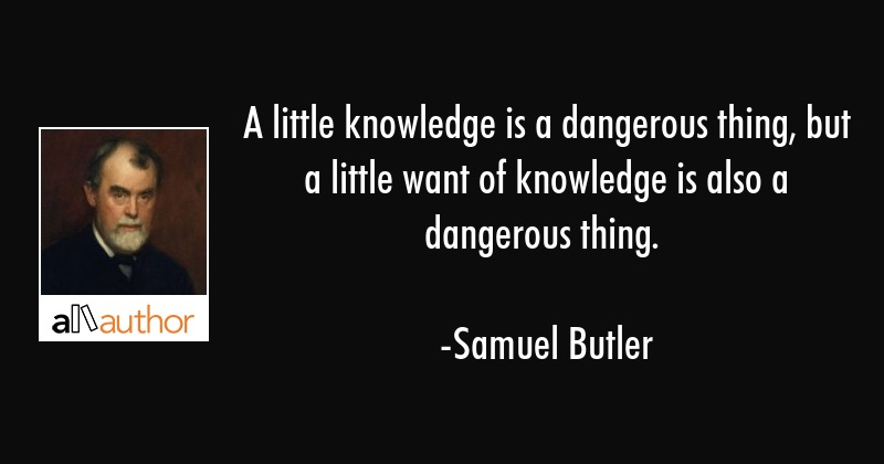 A little knowledge is a dangerous thing, but a little want of knowledge is also a dangerous thing. - Samuel Butler Quote