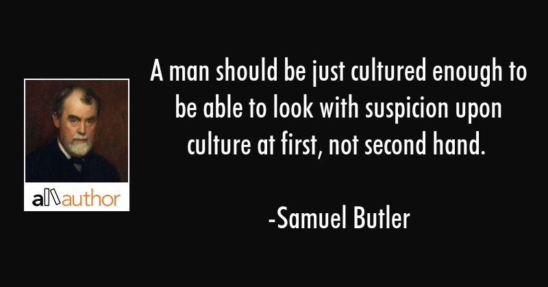 A man should be just cultured enough to be able to look with suspicion upon culture at first, not... - Samuel Butler Quote