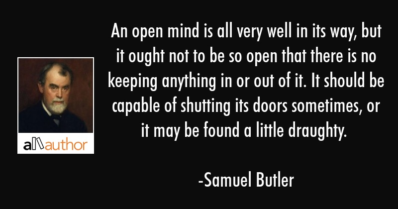 An open mind is all very well in its way, but it ought not to be so open that there is no keeping... - Samuel Butler Quote