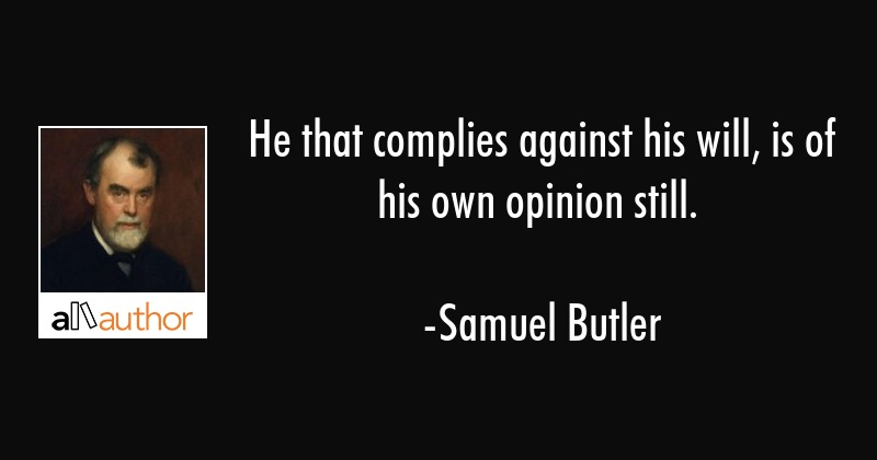 He that complies against his will, is of his own opinion still. - Samuel Butler Quote
