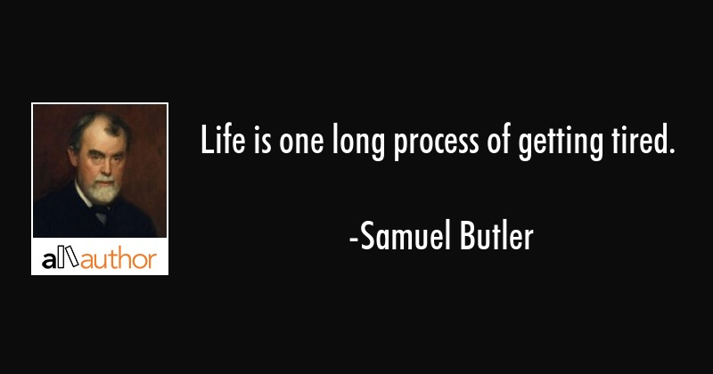 Life is one long process of getting tired. - Samuel Butler Quote