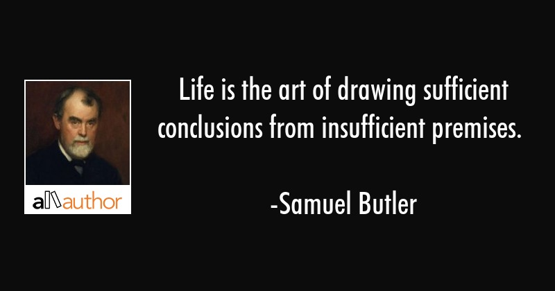 Life is the art of drawing sufficient conclusions from insufficient premises. - Samuel Butler Quote