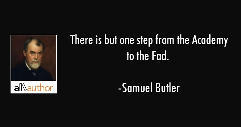 There is but one step from the Academy to the Fad. - Samuel Butler Quote
