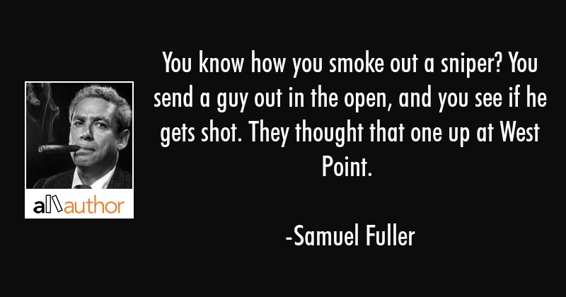 You know how you smoke out a sniper? You send a guy out in the open, and you see if he gets shot.... - Samuel Fuller Quote