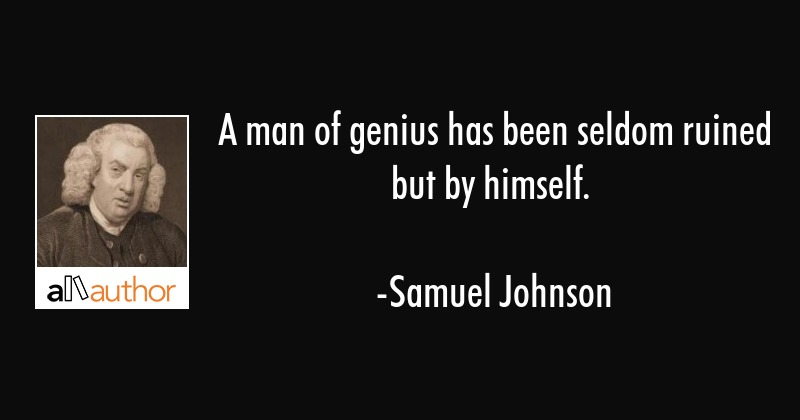 A man of genius has been seldom ruined but by himself. - Samuel Johnson Quote