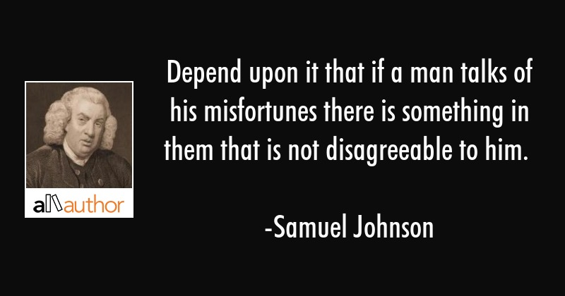 Depend upon it that if a man talks of his misfortunes there is something in them that is not... - Samuel Johnson Quote