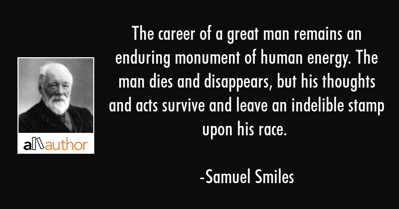 The career of a great man remains an enduring monument of human energy. The man dies and... - Samuel Smiles Quote