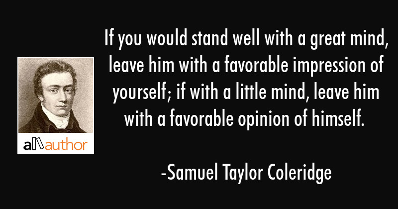 If you would stand well with a great mind, leave him with a favorable impression of yourself; if... - Samuel Taylor Coleridge Quote