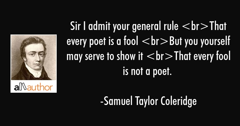 Sir I admit your general rule That every poet is a fool But you yourself may serve to show it That... - Samuel Taylor Coleridge Quote