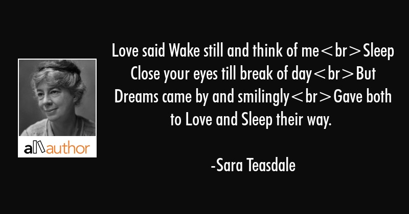 Love said Wake still and think of meSleep Close your eyes till break of dayBut Dreams came by and... - Sara Teasdale Quote