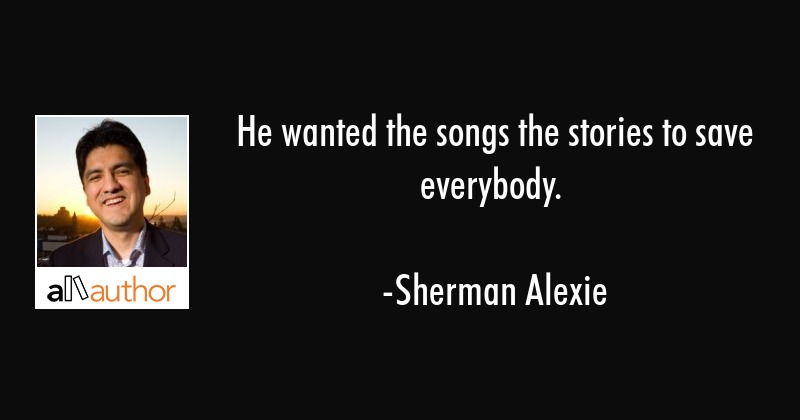 He wanted the songs the stories to save everybody. - Sherman Alexie Quote