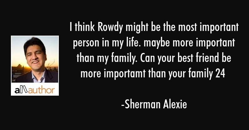 I think Rowdy might be the most important person in my life. maybe more important than my family.... - Sherman Alexie Quote