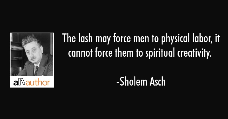 The lash may force men to physical labor, it cannot force them to spiritual creativity. - Sholem Asch Quote
