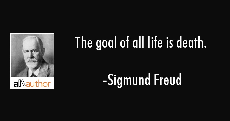 The Goal Of All Life Is Death Quote