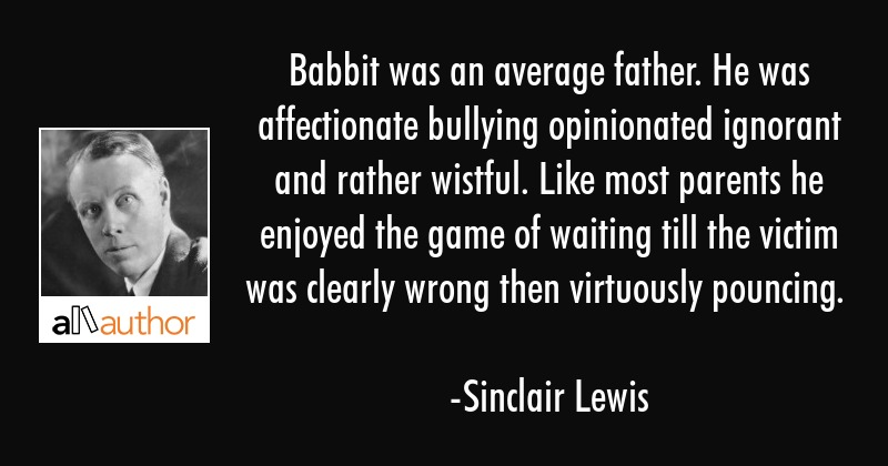 Babbit was an average father. He was affectionate bullying opinionated ignorant and rather wistful.... - Sinclair Lewis Quote