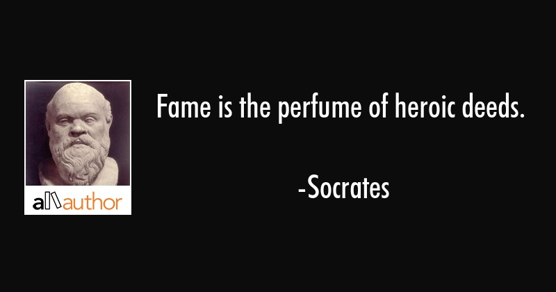 Fame is the perfume of heroic deeds. - Socrates Quote