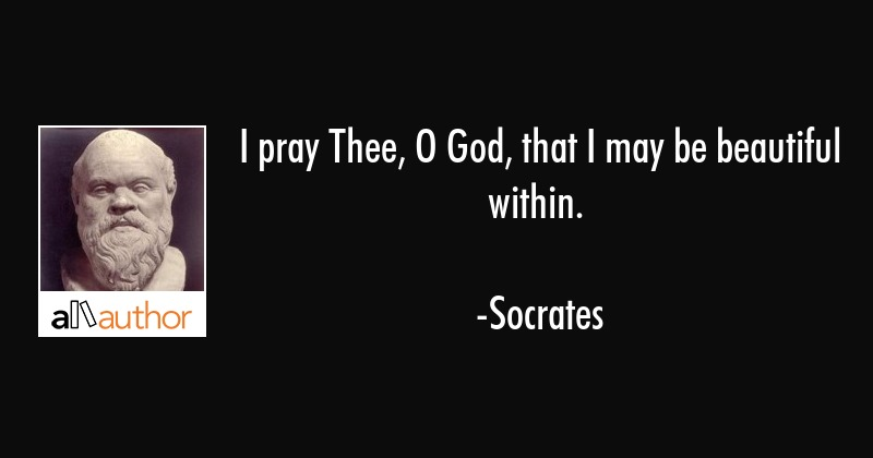 I pray Thee, O God, that I may be beautiful within. - Socrates Quote