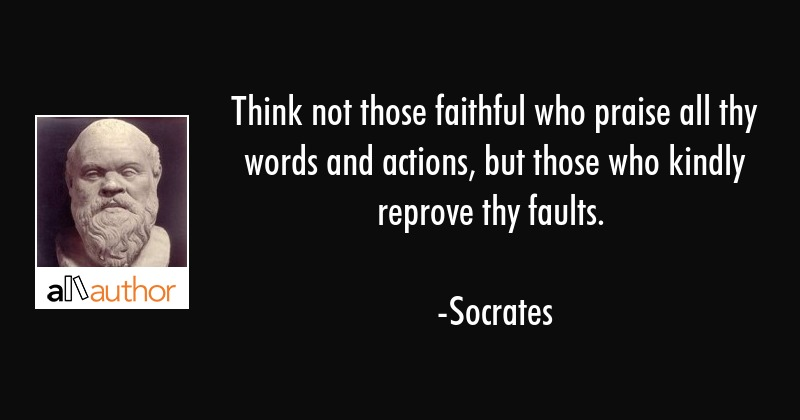 Think not those faithful who praise all thy words and actions, but those who kindly reprove thy... - Socrates Quote