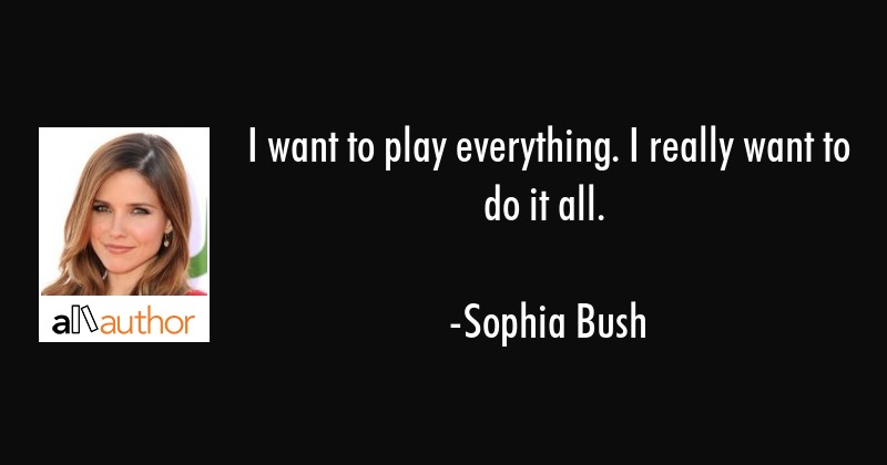 I want to play everything. I really want to do it all. - Sophia Bush Quote