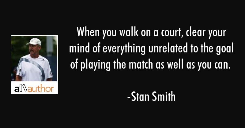 When you walk on a court, clear your mind of everything unrelated to the goal of playing the match... - Stan Smith Quote