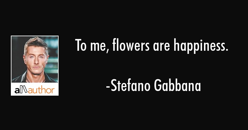 To me, flowers are happiness. - Stefano Gabbana Quote