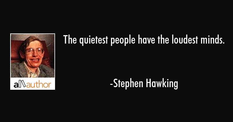 The quietest people have the loudest minds. - Stephen Hawking Quote