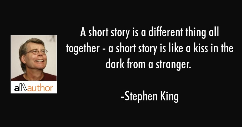 A short story is a different thing all together - a short story is like a kiss in the dark from a... - Stephen King Quote