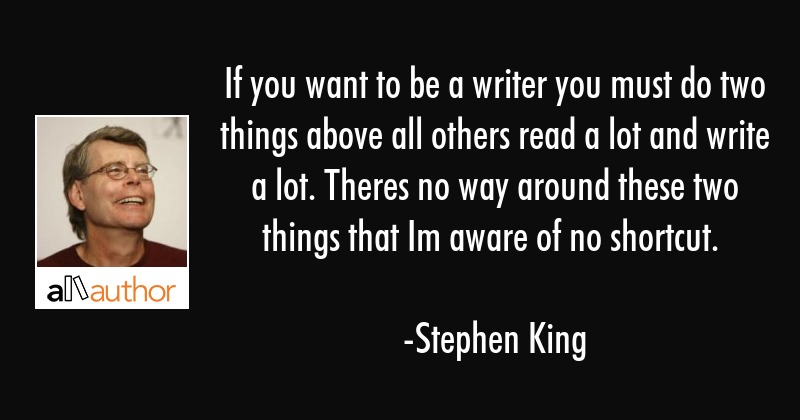 If you want to be a writer you must do two things above all others read a lot and write a lot.... - Stephen King Quote