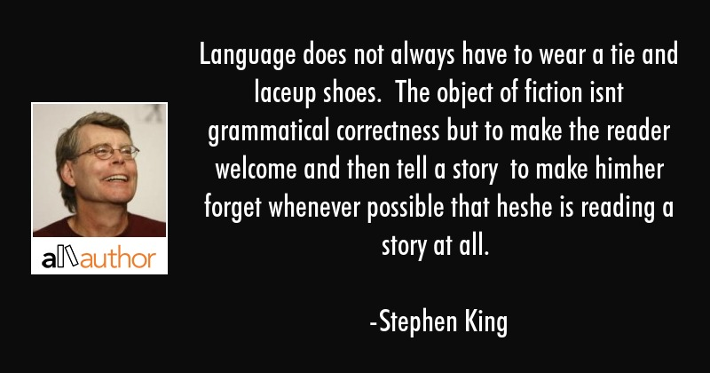 Language does not always have to wear a tie and laceup shoes.  The object of fiction isnt... - Stephen King Quote