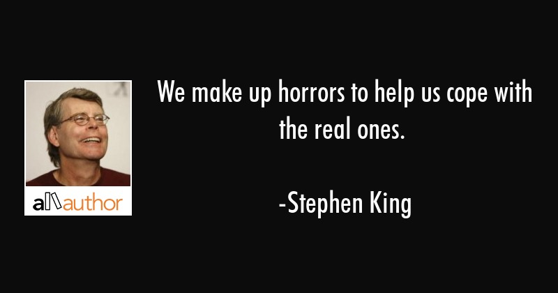 We make up horrors to help us cope with the real ones. - Stephen King Quote